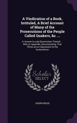 A Vindication of a Book, Intituled, a Brief Account of Many of the Prosecutions of the People Called Quakers, C.