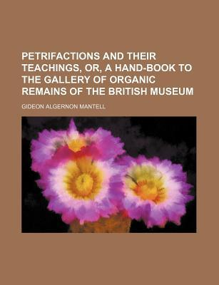 Petrifactions and Their Teachings, Or, a Hand-Book to the Gallery of Organic Remains of the British Museum
