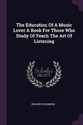 The Education of a Music Lover a Book for Those Who Study of Teach the Art of Listening