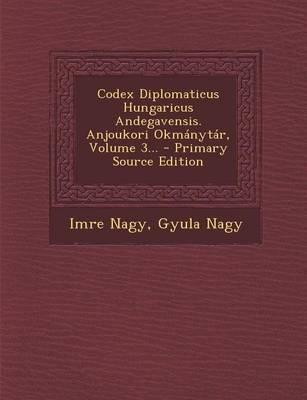 Codex Diplomaticus Hungaricus Andegavensis. Anjoukori Okmanytar, Volume 3...