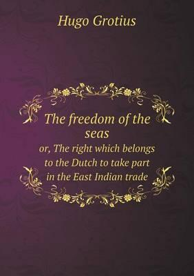 The Freedom of the Seas Or, the Right Which Belongs to the Dutch to Take Part in the East Indian Trade