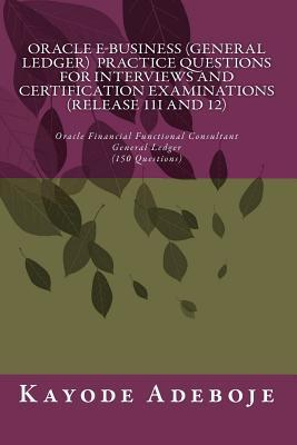 Oracle E-business General Ledger Practice Questions for Interviews and Certification Examination Release 11i and 12