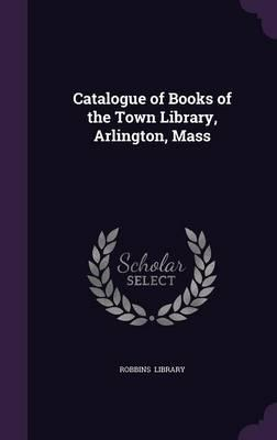 Catalogue of Books of the Town Library, Arlington, Mass