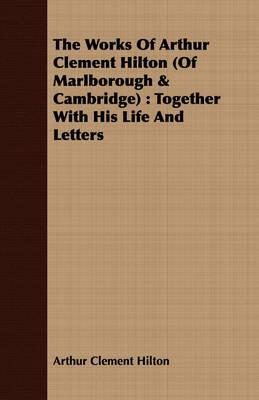 The Works of Arthur Clement Hilton of Marlborough & Cambridge