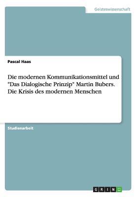 """Die modernen Kommunikationsmittel und """"Das Dialogische Prinzip"""" Martin Bubers. Die Krisis des modernen Menschen"""