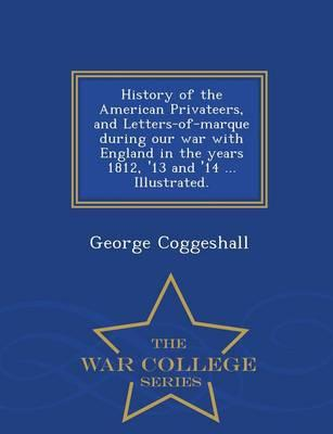 History of the American Privateers, and Letters-Of-Marque During Our War with England in the Years 1812, '13 and '14 ... Illustrated. - War College Series