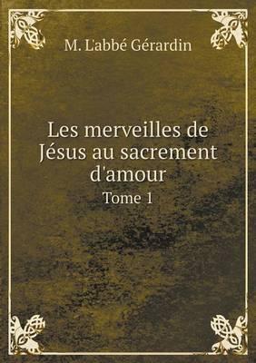 Les Merveilles de Jesus Au Sacrement D'Amour Tome 1