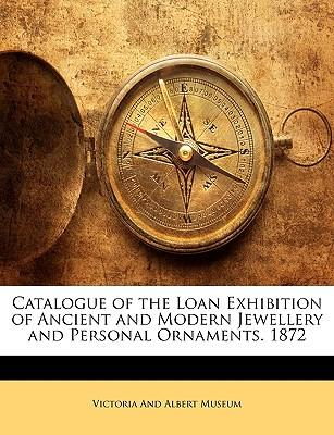 Catalogue of the Loan Exhibition of Ancient and Modern Jewellery and Personal Ornaments. 1872