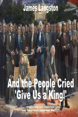 "And the People Cried, ""Give Us a King!"""