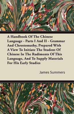 A Handbook Of The Chinese Language - Parts I And II - Grammar And Chrestomathy, Prepared With A View To Initiate The Student Of Chinese In The ... And To Supply Materials For His Early Studies