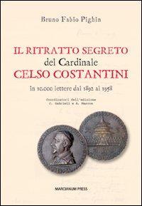 Il ritratto segreto del cardinale Celso Costantini. In 10.000 lettere dal 1892 al 1958