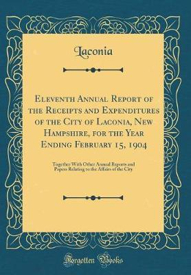 Eleventh Annual Report of the Receipts and Expenditures of the City of Laconia, New Hampshire, for the Year Ending February 15, 1904