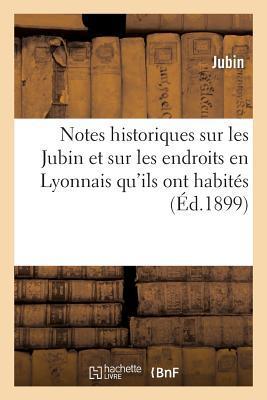 Notes Historiques Sur les Jubin et Sur les Endroits en Lyonnais Qu'Ils Ont Habites