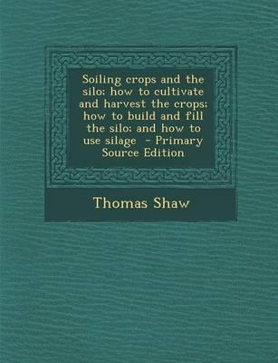Soiling Crops and the Silo; How to Cultivate and Harvest the Crops; How to Build and Fill the Silo; And How to Use Silage