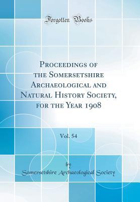 Proceedings of the Somersetshire Archaeological and Natural History Society, for the Year 1908, Vol. 54 (Classic Reprint)