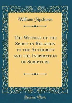 The Witness of the Spirit in Relation to the Authority and the Inspiration of Scripture (Classic Reprint)