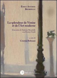 La splendeur de Venise et de l'art moderne. L'incontro di Antoine Bourdelle con Emma Ciardi. Ediz. italiana e francese
