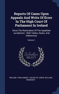 Reports of Cases Upon Appeals and Writs of Error in the High Court of Parliament in Ireland