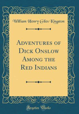 Adventures of Dick Onslow Among the Red Indians (Classic Reprint)