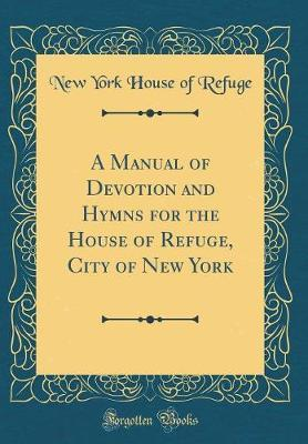 A Manual of Devotion and Hymns for the House of Refuge, City of New York (Classic Reprint)