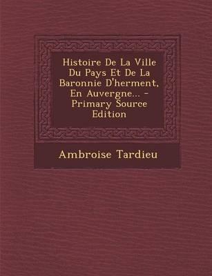 Histoire de La Ville Du Pays Et de La Baronnie D'Herment, En Auvergne...