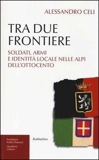 Tra due frontiere. Soldati, armi e identità locale nelle Alpi dell'Ottocento