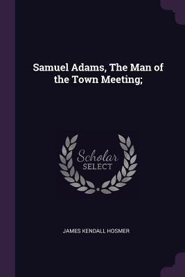 Samuel Adams, the Man of the Town Meeting;