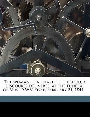 The Woman That Feareth the Lord, a Discourse Delivered at the Funeral of Mrs. D.W.V. Fiske, February 21, 1844 .