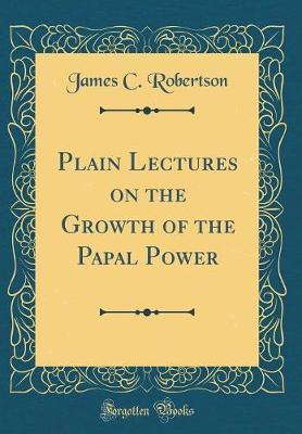 Plain Lectures on the Growth of the Papal Power (Classic Reprint)