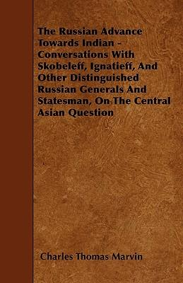 The Russian Advance Towards Indian - Conversations With Skobeleff, Ignatieff, And Other Distinguished Russian Generals And Statesman, On The Central Asian Question