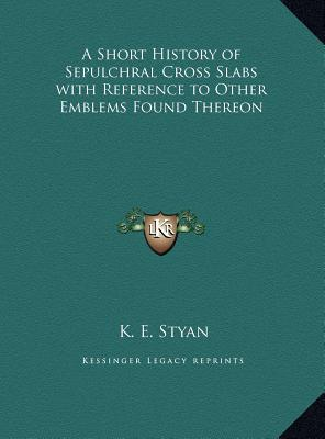 A Short History of Sepulchral Cross Slabs with Reference to Other Emblems Found Thereon