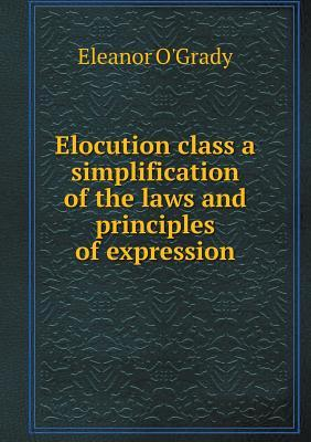 Elocution Class a Simplification of the Laws and Principles of Expression