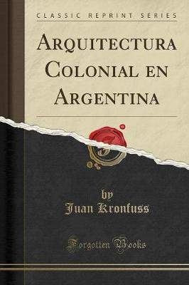 Arquitectura Colonial en Argentina (Classic Reprint)