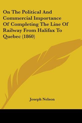 On the Political and Commercial Importance of Completing the Line of Railway from Halifax to Quebec