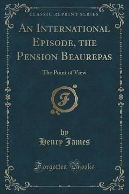 An International Episode, the Pension Beaurepas the Point of View (Classic Reprint)