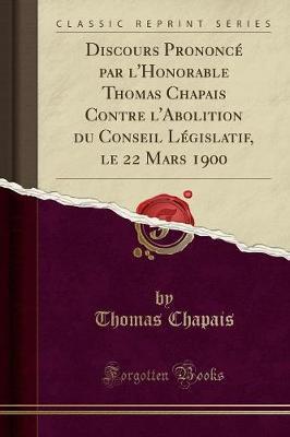 Discours Prononce Par L'Honorable Thomas Chapais Contre L'Abolition Du Conseil Legislatif, Le 22 Mars 1900 (Classic Reprint)