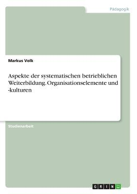 Aspekte der systematischen betrieblichen Weiterbildung. Organisationselemente und -kulturen