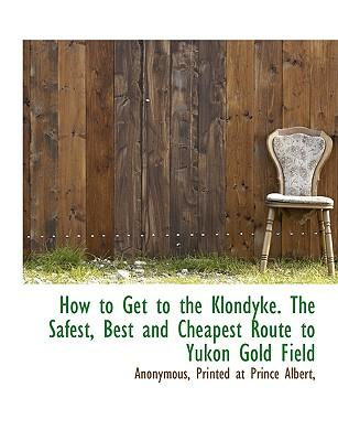 How to Get to the Klondyke. The Safest, Best and Cheapest Route to Yukon Gold Field