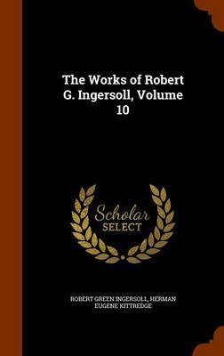 The Works of Robert G. Ingersoll, Volume 10
