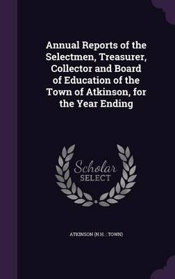 Annual Reports of the Selectmen, Treasurer, Collector and Board of Education of the Town of Atkinson, for the Year Ending