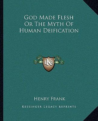 God Made Flesh or the Myth of Human Deification