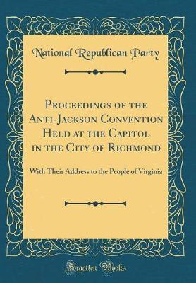Proceedings of the Anti-Jackson Convention Held at the Capitol in the City of Richmond