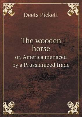The Wooden Horse Or, America Menaced by a Prussianized Trade