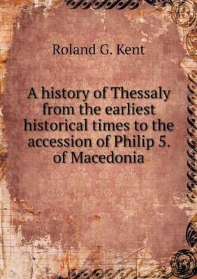 A History of Thessaly from the Earliest Historical Times to the Accession of Philip 5. of Macedonia