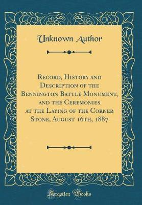 Record, History and Description of the Bennington Battle Monument, and the Ceremonies at the Laying of the Corner Stone, August 16th, 1887 (Classic Reprint)