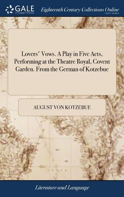 Lovers' Vows. a Play in Five Acts, Performing at the Theatre Royal, Covent Garden. from the German of Kotzebue