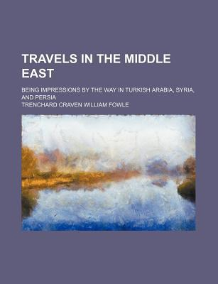 Travels in the Middle East; Being Impressions by the Way in Turkish Arabia, Syria, and Persia