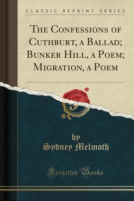The Confessions of Cuthburt, a Ballad; Bunker Hill, a Poem; Migration, a Poem (Classic Reprint)