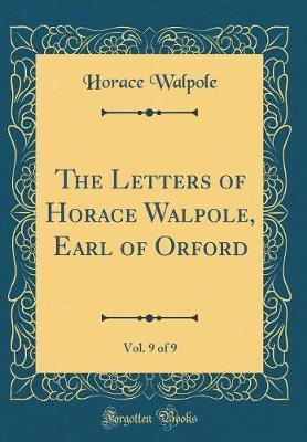 The Letters of Horace Walpole, Earl of Orford, Vol. 9 of 9 (Classic Reprint)
