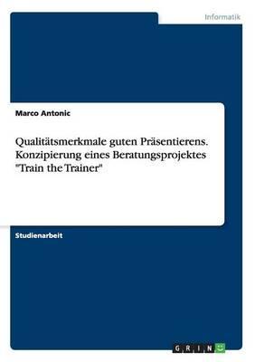"""Qualitätsmerkmale guten Präsentierens. Konzipierung eines Beratungsprojektes """"Train the Trainer"""""""